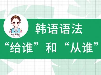 """佛山韩语入门学习之韩语的""""给谁""""和""""从谁"""""""